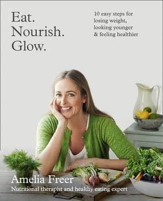 Eat. Nourish. Glow.: 10 easy steps for losing weight, looking younger and feeling healthier by Amelia Freer