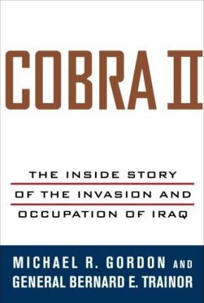 Cobra II: The Inside Story of the Invasion and Occupation of Iraq by Bernard E. Trainor, Michael R. Gordon