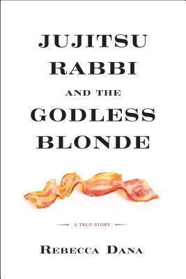 Jujitsu Rabbi and the Godless Blonde: A True Story by Rebecca Dana