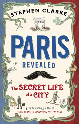 Paris Revealed: The Secret Life of a City by Stephen Clarke