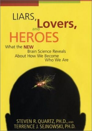 Liars, Lovers, and Heroes: What the New Brain Science Reveals About How We Become Who We Are by Steven R. Quartz, Terrence J. Sejnowski