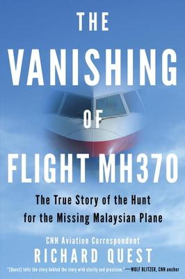 The Vanishing of Flight Mh370: The True Story of the Hunt for the Missing Malaysian Plane by Richard Quest
