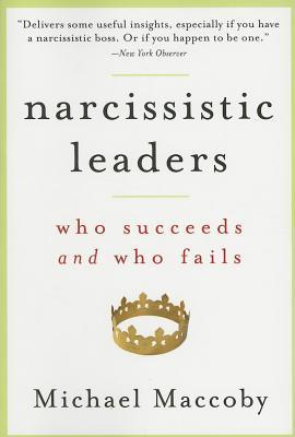 Narcissistic Leaders: Who Succeeds and Who Fails by Michael Maccoby