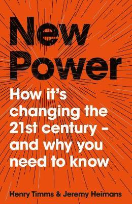 New Power: How It's Changing The 21st Century - And Why You Need To Know by Jeremy Heimans, Henry Timms