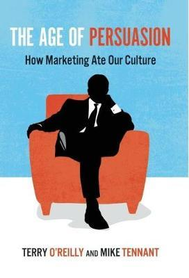 The Age of Persuasion: How Marketing Ate Our Culture by Terry O'Reilly, Mike Tennant