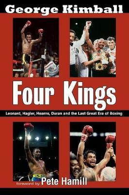 Four Kings: Leonard, Hagler, Hearns, Duran and the Last Great Era of Boxing by George Kimball
