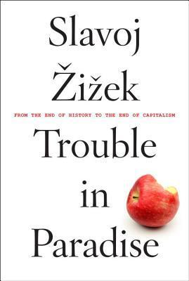 Trouble in Paradise: From the End of History to the End of Capitalism by Slavoj Zizek