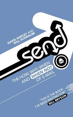 Send: The How, Why, When and When Not of Email by David Shipley, Will Schwalbe