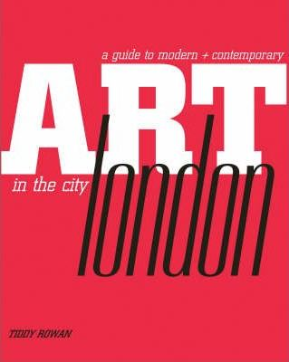 A Guide to Modern + Contemporary Art in the City: London by Tiddy Rowan