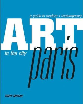 A Guide to Modern + Contemporary Art in the City: Paris by Tiddy Rowan