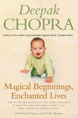 Magical Beginnings, Enchanted Lives: How to use meditation, yoga and other techniques to give your child the perfect start in life, from conception to early by Deepak Chopra