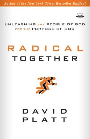 Radical Together: Unleashing the People of God for the Purpose of God by David Platt