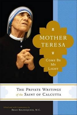 "Come Be My Light: The Private Writings of the ""Saint of Calcutta"" by Mother Teresa"
