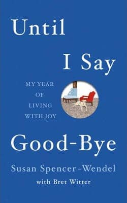 Until I Say Good-Bye: My Year of Living with Joy by Bret Witter, Susan Spencer-Wendel
