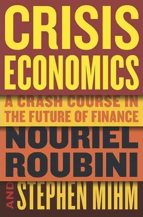 Crisis Economics: A Crash Course in the Future of Finance by Nouriel Roubini, Stephen Mihm
