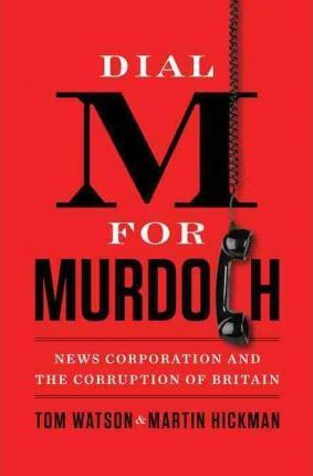 Dial M for Murdoch: News Corporation and the Corruption of Britain by Tom Watson, Martin Hickman