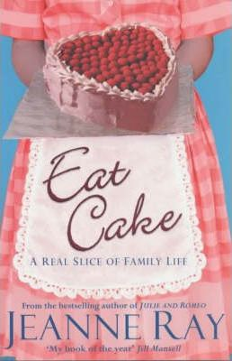 Eat Cake: A Real Slice of Family Life by Jeanne Ray
