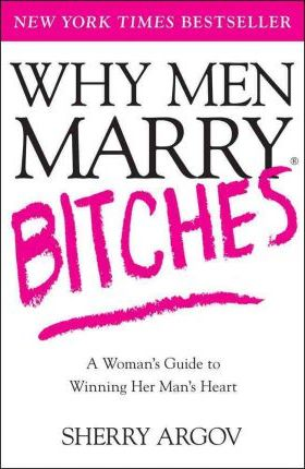 Why Men Marry Bitches: A Woman's Guide to Winning Her Man's Heart by Sherry Argov