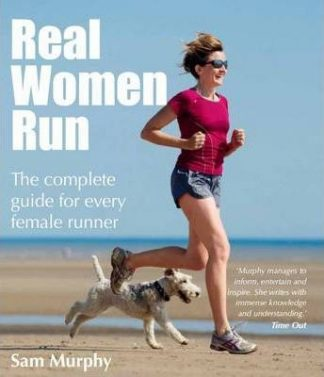 Real Women Run: The Complete Guide for Every Female Runner by Sam Murphy