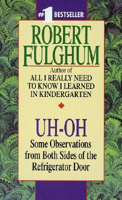 Uh-Oh: Some Observations from Both Sides of the Refrigerator Door by Robert Fulghum