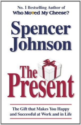 The Present: The Gift that Makes You Happy and Successful at Work and in Life by Spencer Johnson
