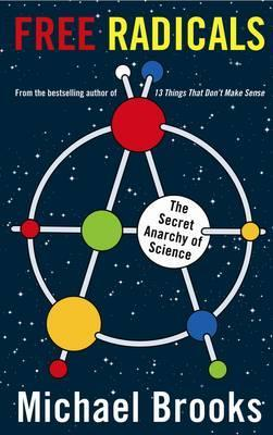Free Radicals: The Secret Anarchy of Science by Michael Brooks