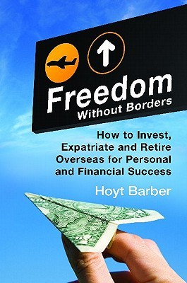 Freedom Without Borders: How to Invest, Expatriate, and Retire Overseas for Personal and Financial Success by Hoyt Barber