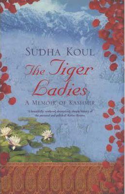 The Tiger Ladies: A Memoir of Kashmir by Sudha Koul