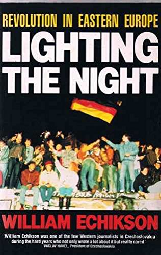 Lighting the Night: Revolution in Eastern Europe by William Echikson
