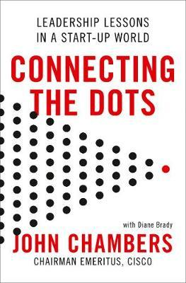 Connecting the Dots: Leadership Lessons in a Start-up World by John Chambers