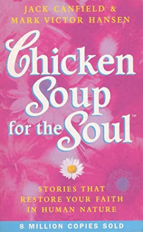 Chicken Soup for the Soul: 101 Stories to Open the Heart and Rekindle the Spirit by Jack Canfield