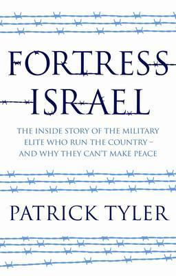 Fortress Israel: The Inside Stroy of the Military Elite Who Run the Country - And Why They Can't Make Peace by Patrick Tyler