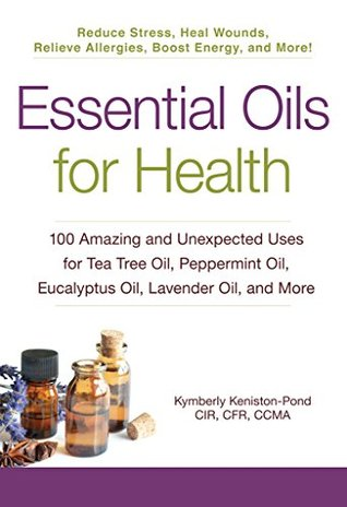 Essential Oils for Health: 100 Amazing and Unexpected Uses for Tea Tree Oil, Peppermint Oil, Eucalyptus Oil, Lavender Oil, and More by Kymberly Keniston-Pond