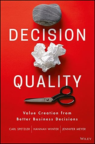 Decision Quality: Value Creation from Better Business Decisions by Carl Spetzler