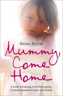Mummy, Come Home: The True Story Of A Mother Kidnapped And Torn From Her Children by Oxana Kalemi