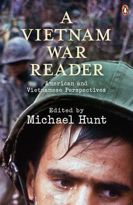 A Vietnam War Reader: American And Vietnamese Perspectives by Michael Hunt (Ed.)