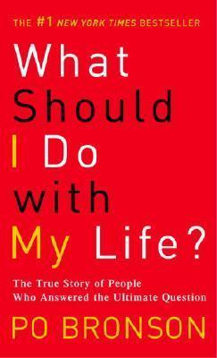What Should I Do with My Life?: The True Story of People Who Answered the Ultimate Question by Po Bronson