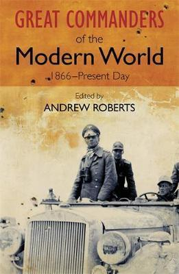 Great Commanders of the Modern World, 1866-Present Day by Andrew Roberts