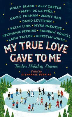 My True Love Gave to Me: Twelve Holiday Stories by Stephanie Perkins (Ed.)