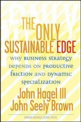 The Only Sustainable Edge: Why Business Strategy Depends On Productive Friction And Dynamic Specialization by John Seely Brown, John Hagel III
