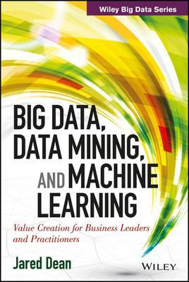 Big Data, Data Mining, And Machine Learning: Value Creation For Business Leaders And Practitioners by Jared Dean