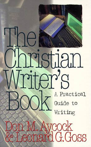 The Christian Writer's Book: A Practical Guide to Writing by Don M. Aycock, Leonard G. Goss