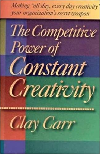 """The Competitive Power of Constant Creativity: Making """"All Day, Every Day Creativity"""" Your Organization's Secret Weapon by Clay Carr"""