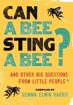 Can a Bee Sting a Bee? And Other Big Questions from Little People by Gemma Elwin Harris