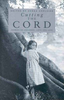 Cutting The Cord: Stories Of Children, Love And Loss by Debra Adelaide (Ed.)