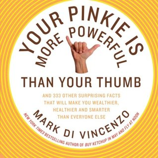 Your Pinkie Is More Powerful Than Your Thumb: And 333 Other Surprising Facts That Will Make You Wealthier, Healthier and Smarter Than Everyone Else by Mark Di Vincenzo