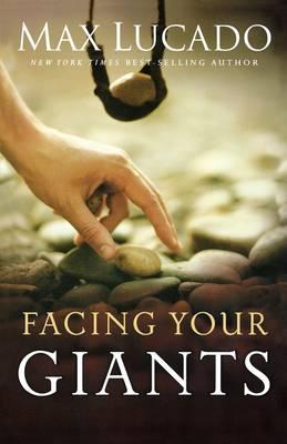 Facing Your Giants: The God Who Made a Miracle Out of David Stands Ready to Make One Out of You by Max Lucado