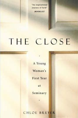 The Close: A Young Woman's First Year At Seminary by Chloe Breyer