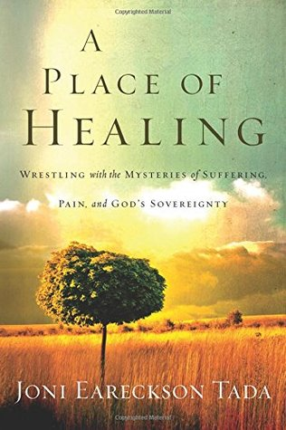 A Place of Healing: Wrestling with the Mysteries of Suffering, Pain, and God's Sovereignty by Joni Eareckson Tada