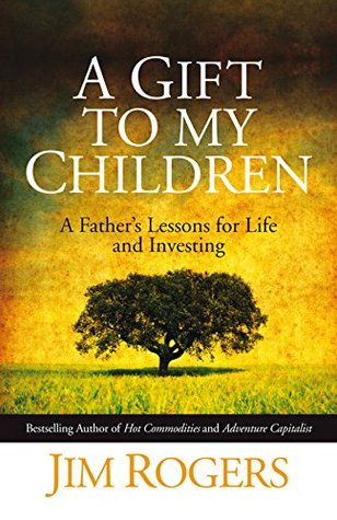 A Gift To My Children: A Father's Lessons For Life And Investing by Jim Rogers